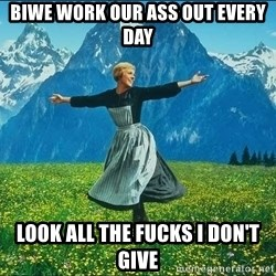 Look at all the things - Biwe work our ass out every day look all the fucks i don't give