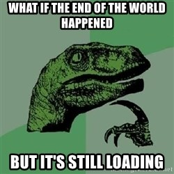 Philosoraptor - what if the end of the world happened but it's still loading