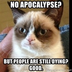 Grumpy Cat Smiles - no apocalypse? but people are still dying? Good.