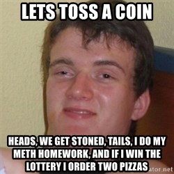 Stoner Stanley - lets toss a coin heads, we get stoned, Tails, I do my meth homework, and if I win the lottery I order two pizzas