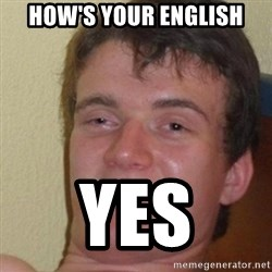 really high guy - How's your english yes