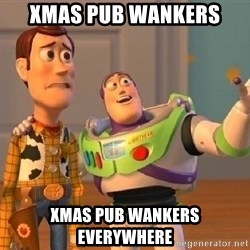 Consequences Toy Story - XMAS PUB WANKERS XMAS PUB WANKERS EVERYWHERE