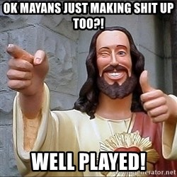 Jesus - Ok Mayans just making shit up too?! Well Played!