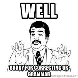 aysi - WELL SORRY FOR CORRECTING UR GRAMMAR