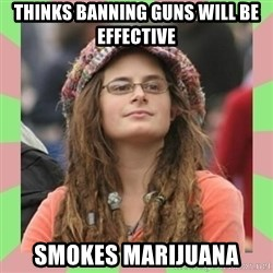 Bad Argument Hippie - THINKS BANNING guns will be effective Smokes Marijuana