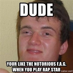 really high guy - Dude Your like the notorious f.a.g. when you play rap star