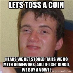 Stoner Stanley - lets toss a coin heads we get stoned, tails we do meth homework, and if i get bingo, we buy a vowel