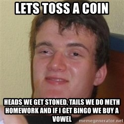 Stoner Stanley - lets toss a coin HEADS WE GET STONED, TAILS WE DO METH HOMEWORK AND IF I GET BINGO WE BUY A VOWEL