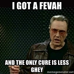 I got a fever - I got a fevah and the only cure is less ghey