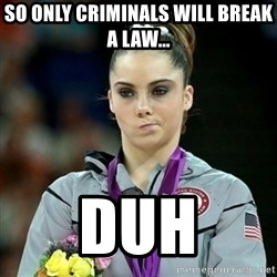 Not Impressed McKayla - so only criminals will break a law... duh