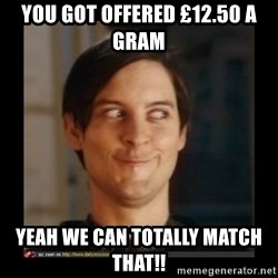 Tobey_Maguire - You got offered £12.50 a gram Yeah we can totally match that!!