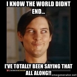 Tobey_Maguire - I know the world diDnt end... I've totally beeN saying that all along!!