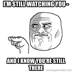 i'm watching you meme - I'M STILL WATCHING YOU - AND I KNOW YOU'RE STILL THERE
