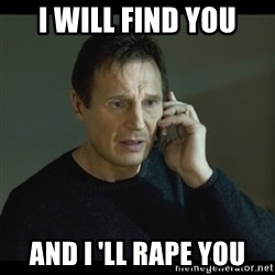 I will Find You Meme - I will fiND YOU aND I 'LL RAPE YOU