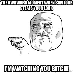 i'm watching you meme - The awkward moment when someone steals your look I'm watching you bitch!