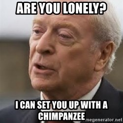 Michael Caine - are you lonely? i can set you up with a chimpanzee