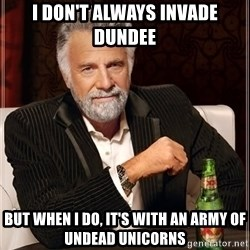 The Most Interesting Man In The World - I don't always invade dundee but when I do, it's with an army of undead unicorns