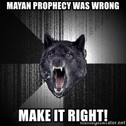 Insanity Wolf - Mayan prophecy was wrong make it right!