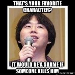 masashi kishimoto - THAT'S YOUR FAVORITE CHARACTER? IT WOULD BE A SHAME IF SOMEONE KILLS HIM