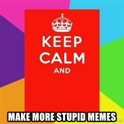 Keep calm and - make more stupid memes