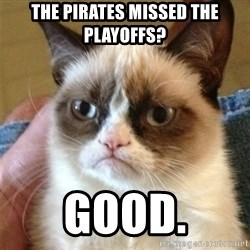 Grumpy Cat  - the pirates missed the playoffs? good.