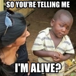 Skeptical african kid  - So you're telling me I'm alive?