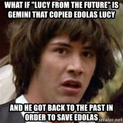 "Conspiracy Keanu - what if ""lucy from the future"" is gemini that copied edolas lucy and he got back to the past in order to save edolas"