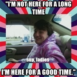 "sup, ladies - ""I'm not here for a long time i'm here for a good time."""