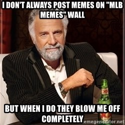 "The Most Interesting Man In The World - i don't always post memes on ""mlb memes"" wall but when i do they blow me off completely"