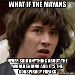 Conspiracy Keanu - WHAT IF THE MAYANS NEVER SAID ANYTHING ABOUT THE WORLD ENDING AND IT'S THE CONSPIRACY FREAKS
