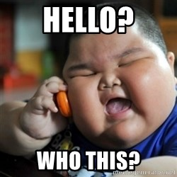 fat chinese kid - Hello? Who this?