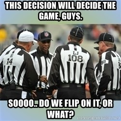 NFL Ref Meeting - THIS DECISION WILL DECIDE THE GAME, GUYS. SOOOO.. DO WE FLIP ON IT, OR WHAT?