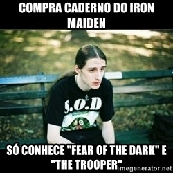 "Jimmy headbanger da depressão - Compra caderno do Iron maiden Só conhece ""fear of the dark"" e ""the trooper"""