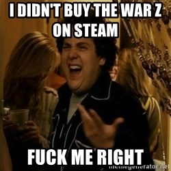 superbad  - I DIDN'T BUY THE WAR Z ON STEAM           Fuck me right