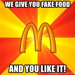 Maccas Meme - WE GIVE YOU FAKE FOOD AND YOU LIKE IT!