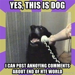 Yes, this is dog! - yes, this is dog i can post annoying comments about end of hte world