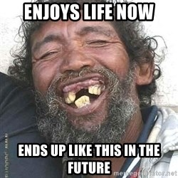 Hobo  - Enjoys life now ends up like this in the future