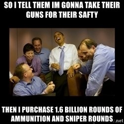 obama laughing  - so I tell them im gonna take their guns for their safty then i purchase 1.6 billion rounds of ammunition and sniper rounds