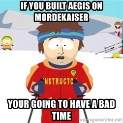 You're gonna have a bad time - If you built aegis on mordekaiser your going to have a bad time