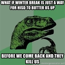 Philosoraptor - what if winter break is just a way for hisd to butter us up before we come back and they kill us