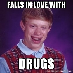 Bad Luck Brian - falls in love with  Drugs