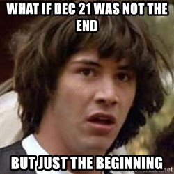 Conspiracy Keanu - WHAT IF DEC 21 WAS NOT THE END BUT JUST THE BEGINNING
