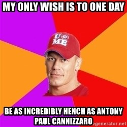 Hypocritical John Cena - MY ONLY WISH IS TO ONE DAY BE AS INCREDIBLY HENCH AS ANTONY PAUL CANNIZZARO