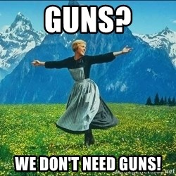 Look at all the things - guns? We don't need guns!