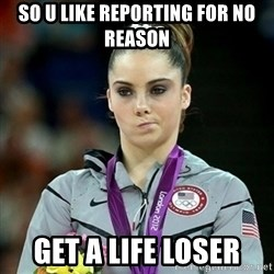 Not Impressed McKayla - SO U LIKE REPORTING FOR NO REASON GET A LIFE LOSER