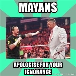 CM Punk Apologize! - MAYANS APOLOGISE FOR YOUR IGNORANCE