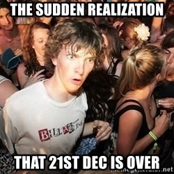 Sudden Realization Ralph - the sudden realization that 21st dec is over