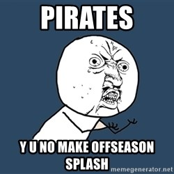 Y U No - pirates y u no make offseason splash