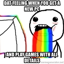 Puking Rainbows - Dat feeling When you get a new pc and play games with all details
