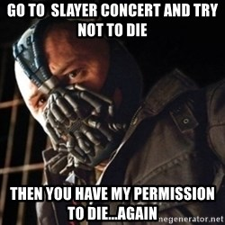 Only then you have my permission to die - Go to  slayer concert and try not to die then you have my permission to die...again